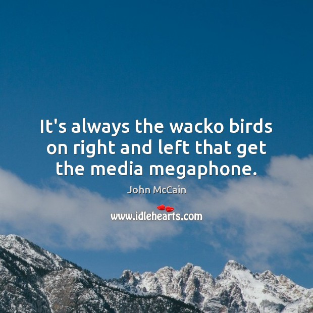 It's always the wacko birds on right and left that get the media megaphone. Image