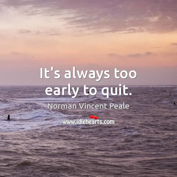 It's always too early to quit. Image