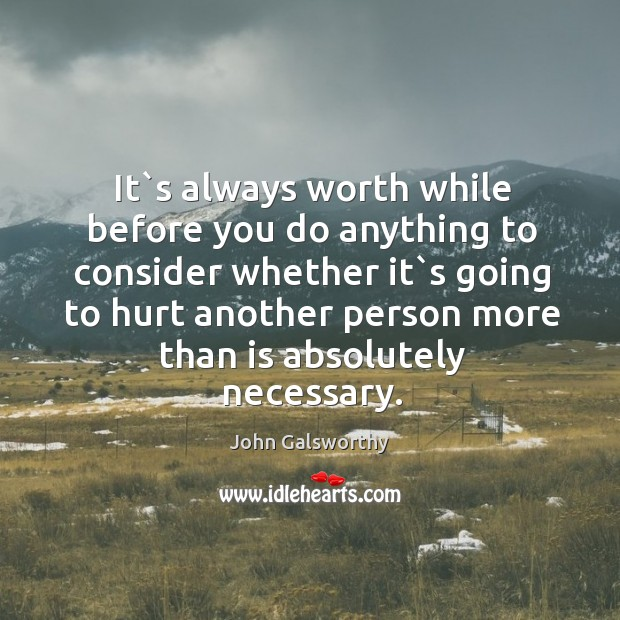 It`s always worth while before you do anything to consider whether John Galsworthy Picture Quote