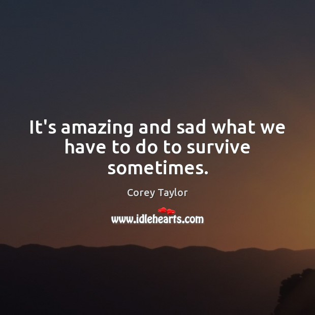 It's amazing and sad what we have to do to survive sometimes. Corey Taylor Picture Quote