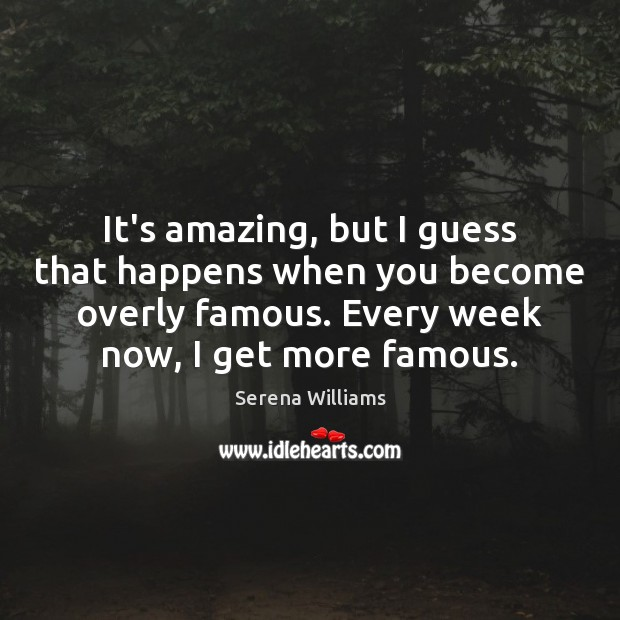 It's amazing, but I guess that happens when you become overly famous. Image