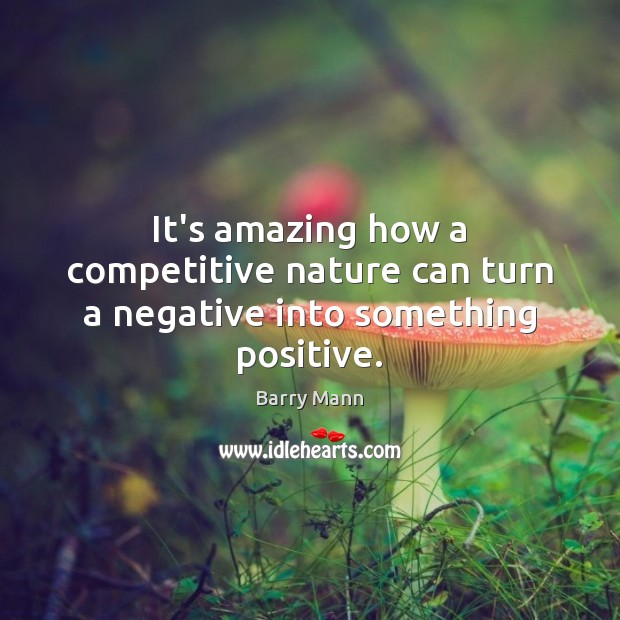 Image, It's amazing how a competitive nature can turn a negative into something positive.