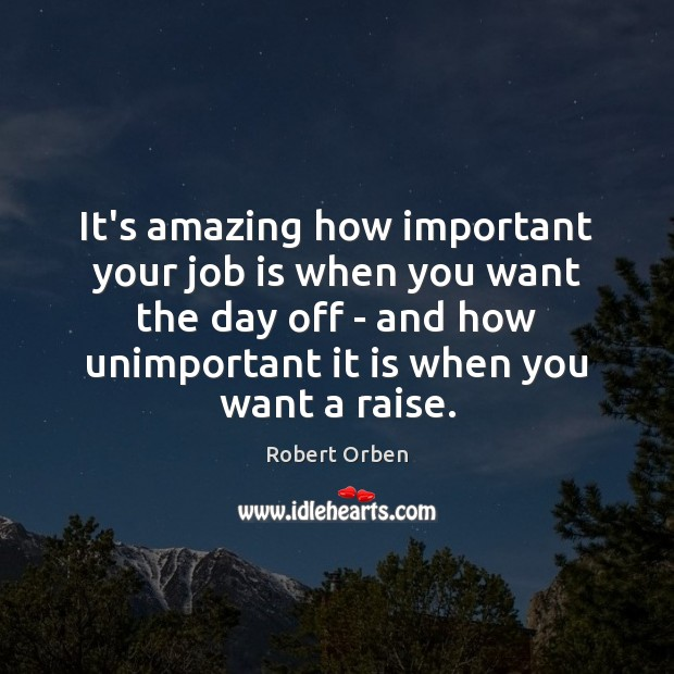 It's amazing how important your job is when you want the day Robert Orben Picture Quote