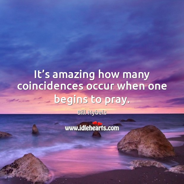 It's amazing how many coincidences occur when one begins to pray. Bill Hybels Picture Quote