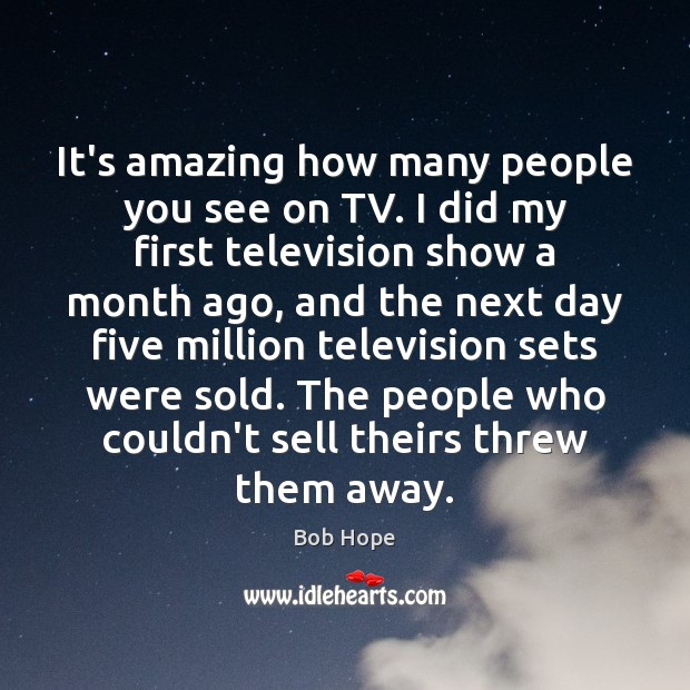 Image, It's amazing how many people you see on TV. I did my
