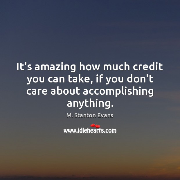 Image, It's amazing how much credit you can take, if you don't care about accomplishing anything.