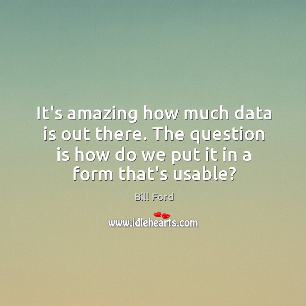 It's amazing how much data is out there. The question is how Data Quotes Image