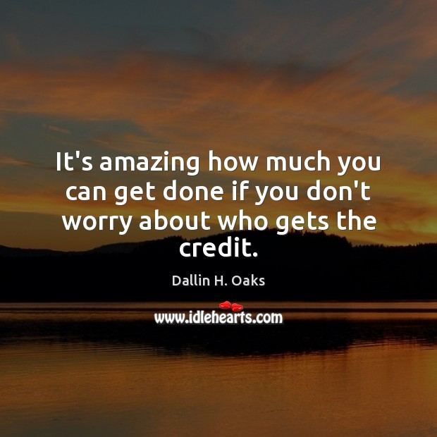 It's amazing how much you can get done if you don't worry about who gets the credit. Dallin H. Oaks Picture Quote