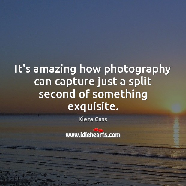 It's amazing how photography can capture just a split second of something exquisite. Kiera Cass Picture Quote