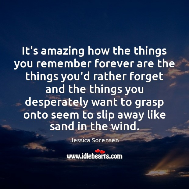 It's amazing how the things you remember forever are the things you'd Jessica Sorensen Picture Quote