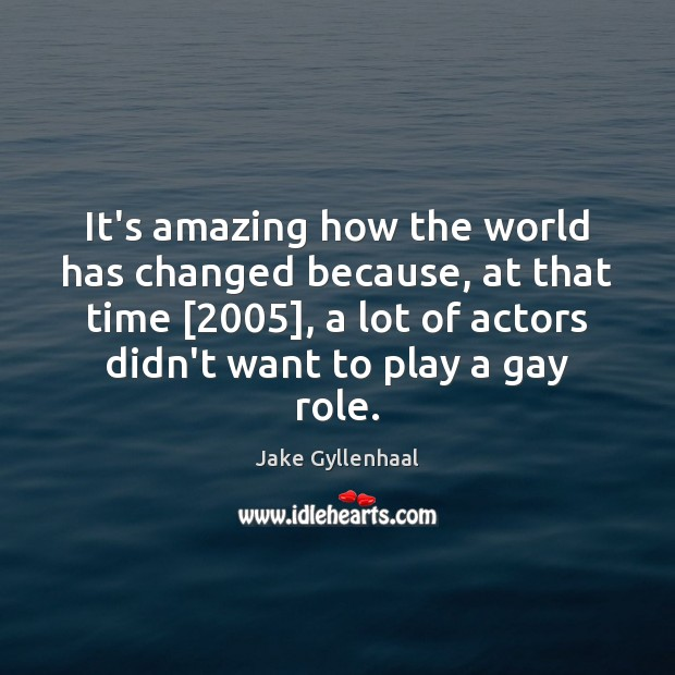 It's amazing how the world has changed because, at that time [2005], a Jake Gyllenhaal Picture Quote
