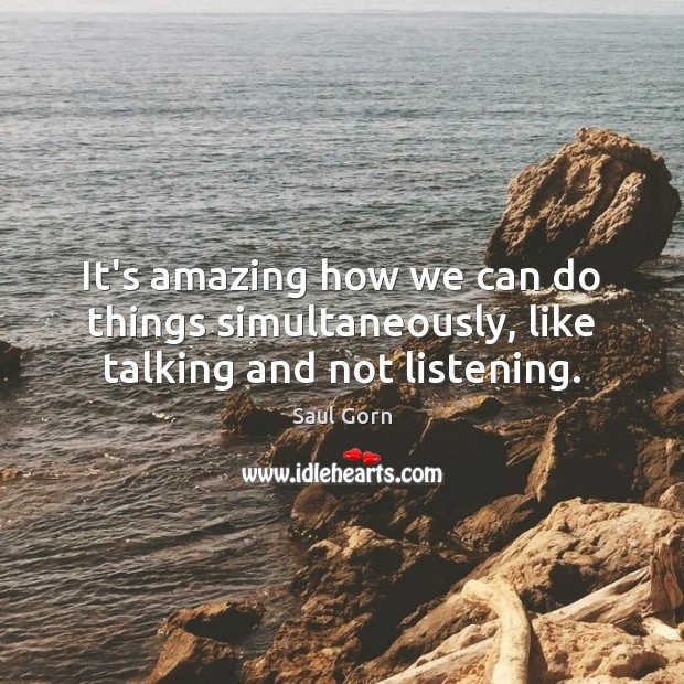 It's amazing how we can do things simultaneously, like talking and not listening. Image