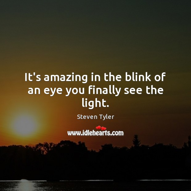 It's amazing in the blink of an eye you finally see the light. Steven Tyler Picture Quote