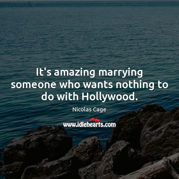 It's amazing marrying someone who wants nothing to do with Hollywood. Nicolas Cage Picture Quote