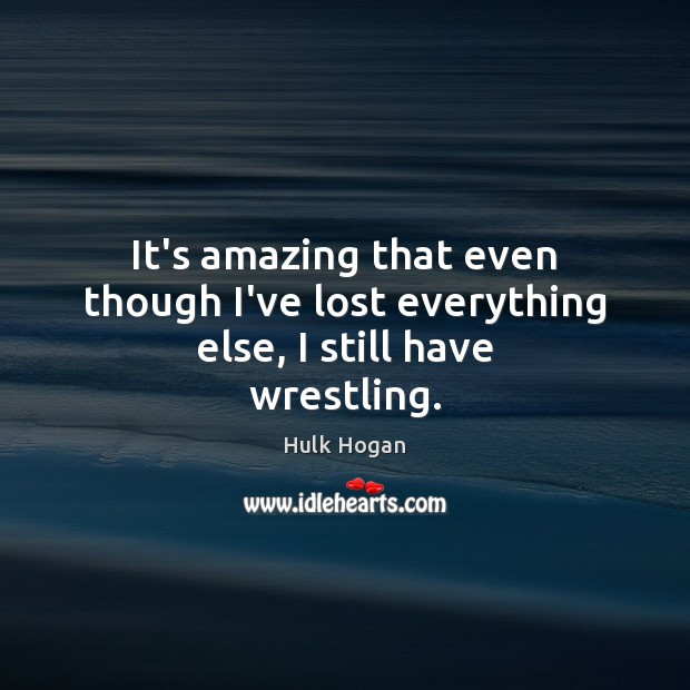 It's amazing that even though I've lost everything else, I still have wrestling. Image