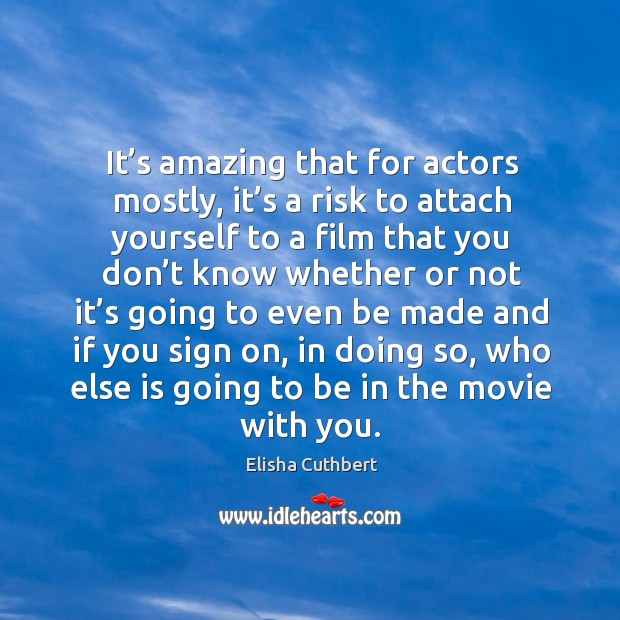 It's amazing that for actors mostly, it's a risk to attach yourself to a film that you Elisha Cuthbert Picture Quote
