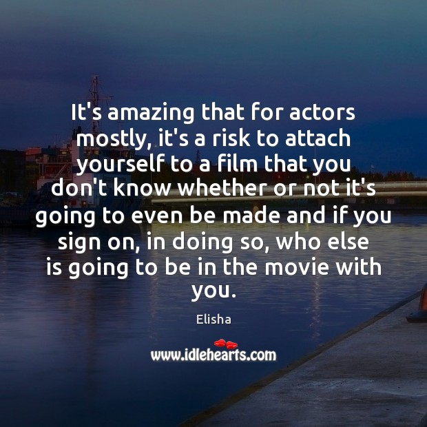 Image, It's amazing that for actors mostly, it's a risk to attach yourself