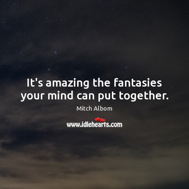 It's amazing the fantasies your mind can put together. Mitch Albom Picture Quote