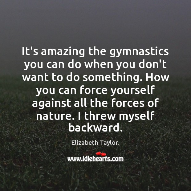 It's amazing the gymnastics you can do when you don't want to Elizabeth Taylor. Picture Quote