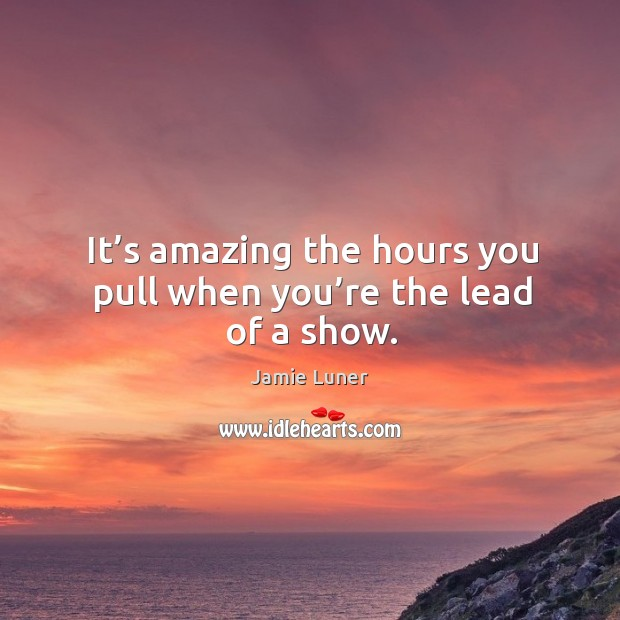 It's amazing the hours you pull when you're the lead of a show. Image
