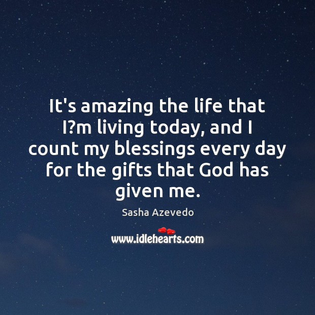 Sasha Azevedo Picture Quote image saying: It's amazing the life that I?m living today, and I count