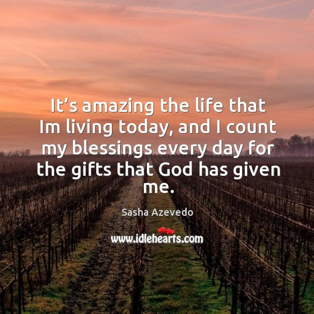 It's amazing the life that im living today Sasha Azevedo Picture Quote