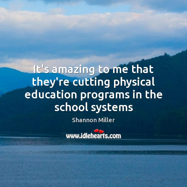 It's amazing to me that they're cutting physical education programs in the school systems Shannon Miller Picture Quote