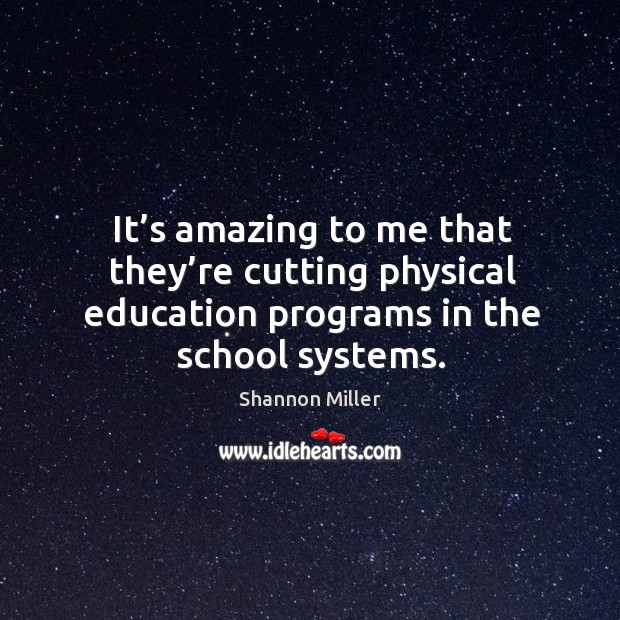 It's amazing to me that they're cutting physical education programs in the school systems. Shannon Miller Picture Quote
