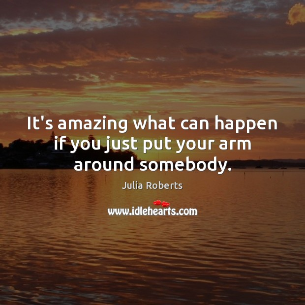 It's amazing what can happen if you just put your arm around somebody. Julia Roberts Picture Quote