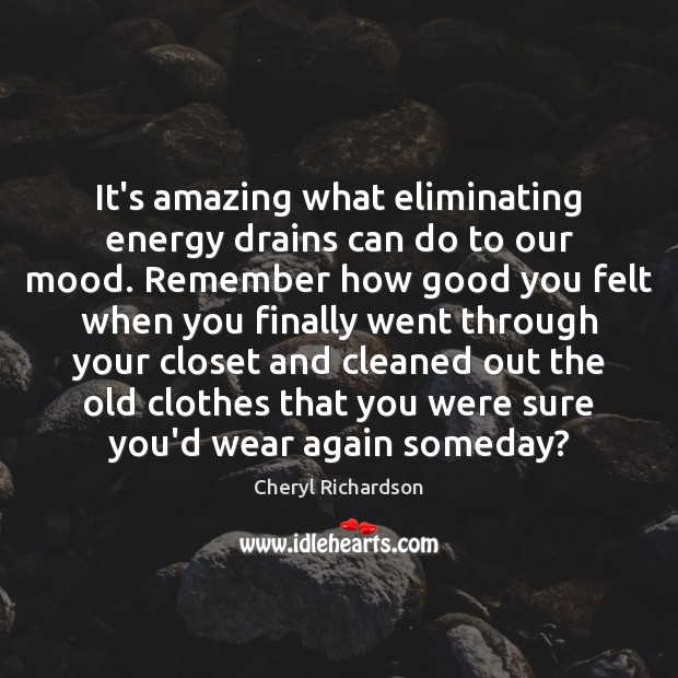 It's amazing what eliminating energy drains can do to our mood. Remember Cheryl Richardson Picture Quote