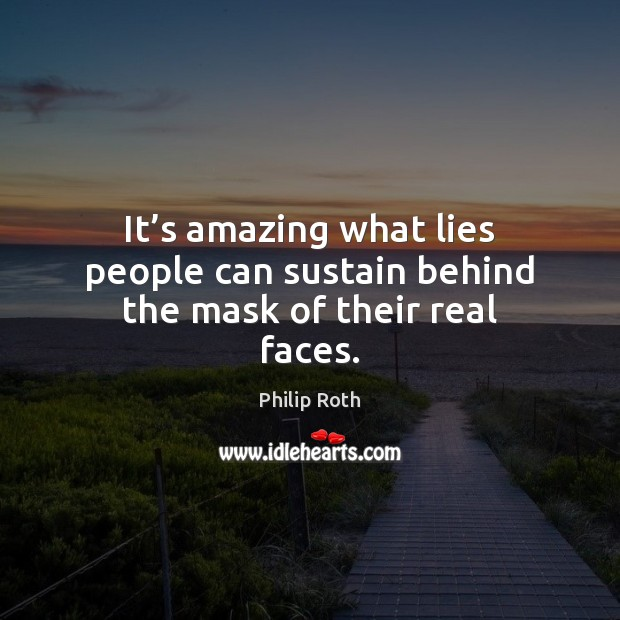 It's amazing what lies people can sustain behind the mask of their real faces. Philip Roth Picture Quote