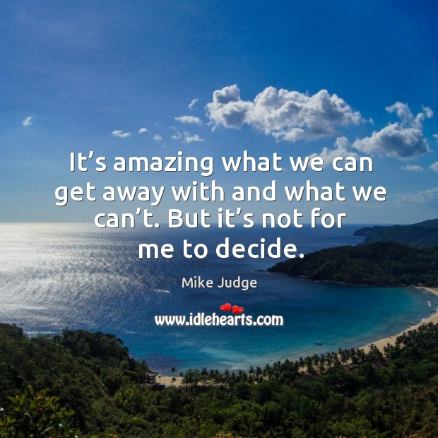 It's amazing what we can get away with and what we can't. But it's not for me to decide. Mike Judge Picture Quote