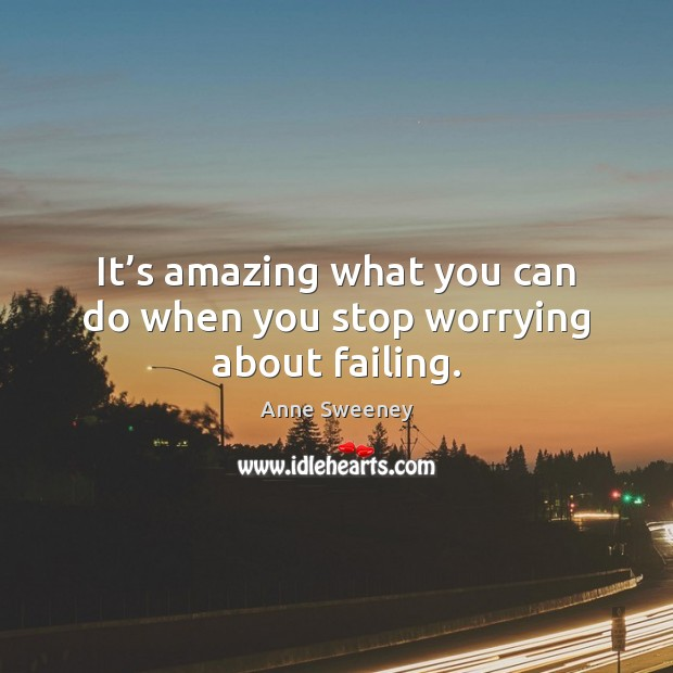 It's amazing what you can do when you stop worrying about failing. Image