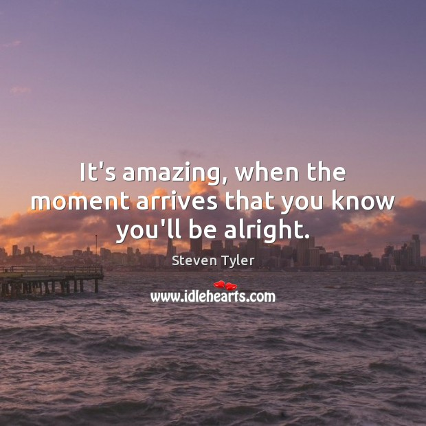 It's amazing, when the moment arrives that you know you'll be alright. Steven Tyler Picture Quote