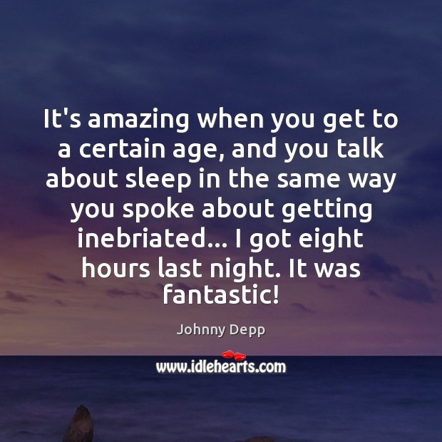 It's amazing when you get to a certain age, and you talk Johnny Depp Picture Quote