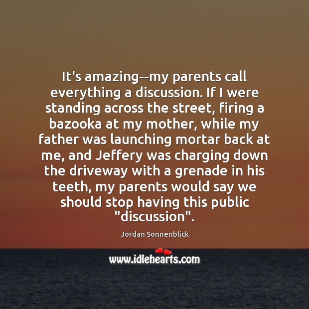 Image, It's amazing–my parents call everything a discussion. If I were standing across