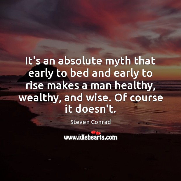 It's an absolute myth that early to bed and early to rise Steven Conrad Picture Quote