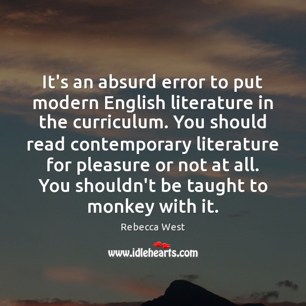 It's an absurd error to put modern English literature in the curriculum. Rebecca West Picture Quote