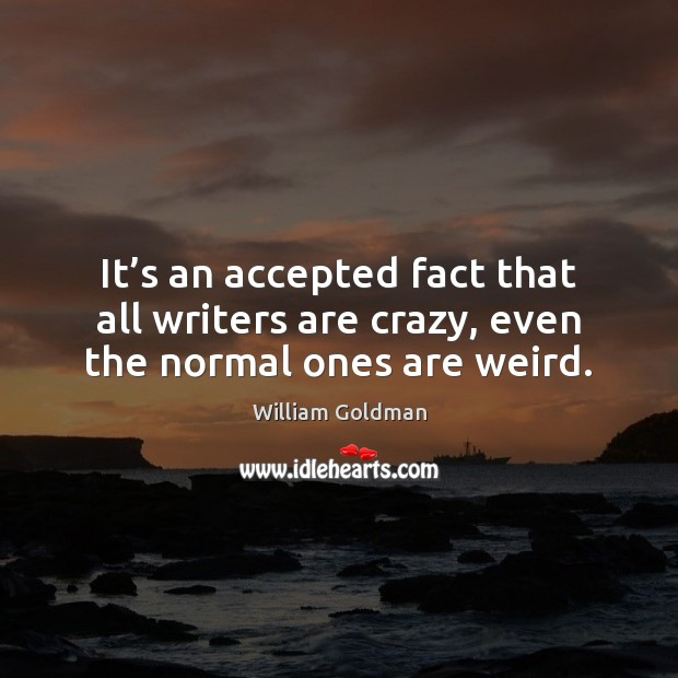 It's an accepted fact that all writers are crazy, even the normal ones are weird. Image