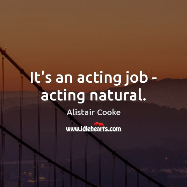 It's an acting job – acting natural. Alistair Cooke Picture Quote
