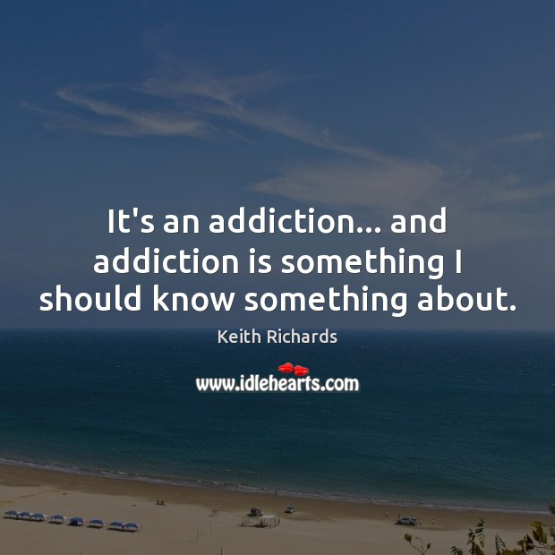 It's an addiction… and addiction is something I should know something about. Addiction Quotes Image