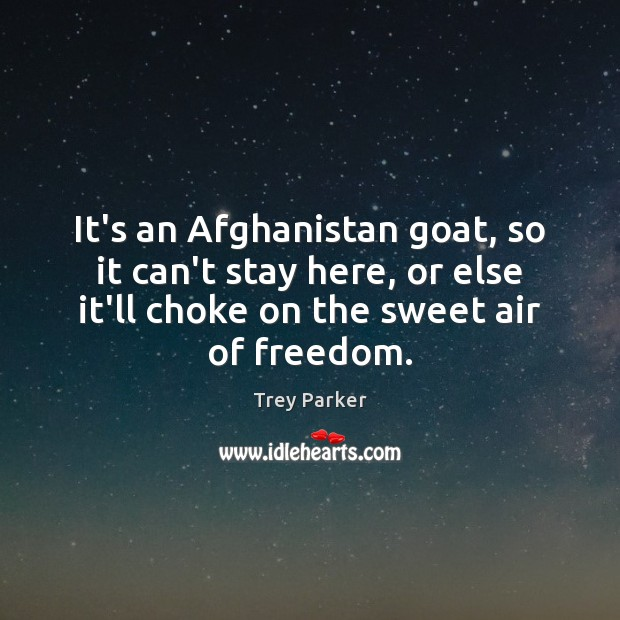 It's an Afghanistan goat, so it can't stay here, or else it'll Trey Parker Picture Quote