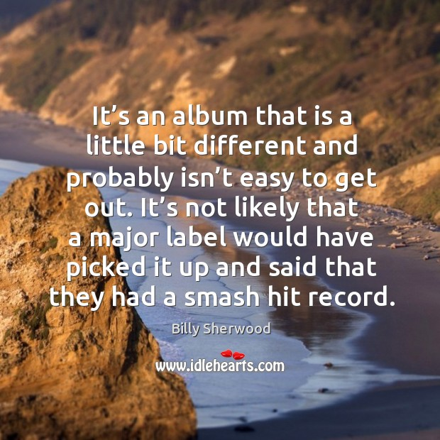 It's an album that is a little bit different and probably isn't easy to get out. Billy Sherwood Picture Quote