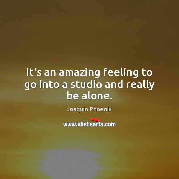 It's an amazing feeling to go into a studio and really be alone. Alone Quotes Image