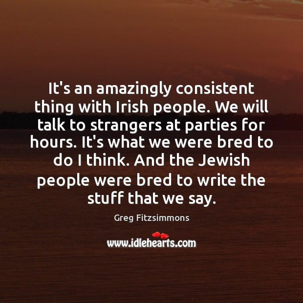 It's an amazingly consistent thing with Irish people. We will talk to Image