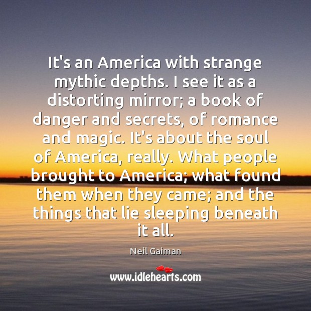 It's an America with strange mythic depths. I see it as a Neil Gaiman Picture Quote
