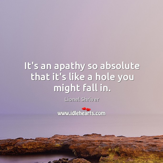 It's an apathy so absolute that it's like a hole you might fall in. Image