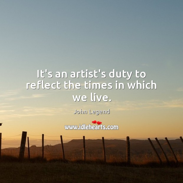 It's an artist's duty to reflect the times in which we live. John Legend Picture Quote