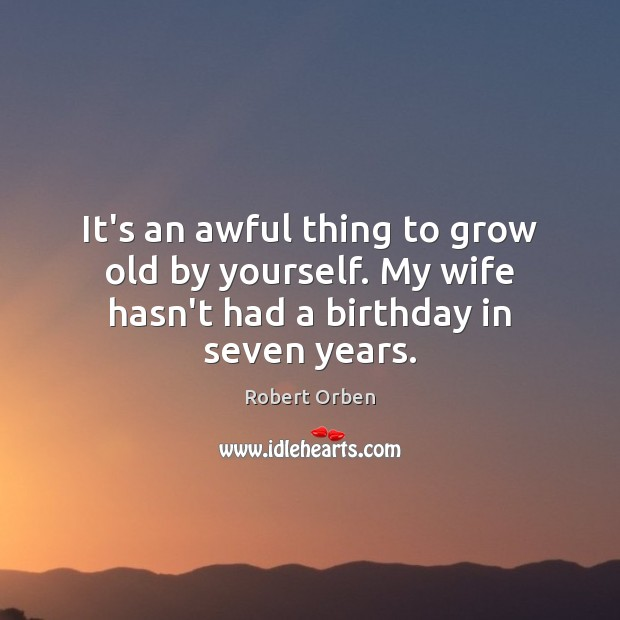 It's an awful thing to grow old by yourself. My wife hasn't had a birthday in seven years. Robert Orben Picture Quote