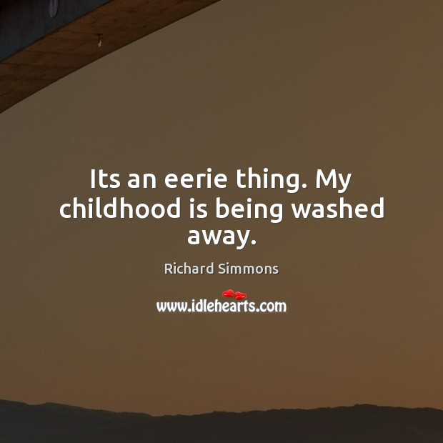 Its an eerie thing. My childhood is being washed away. Richard Simmons Picture Quote